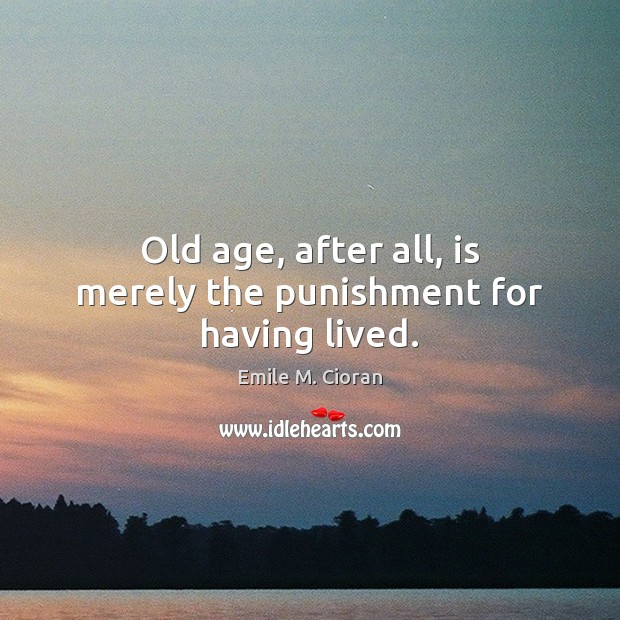 Old age, after all, is merely the punishment for having lived. Image