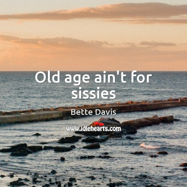 Image, Old age ain't for sissies