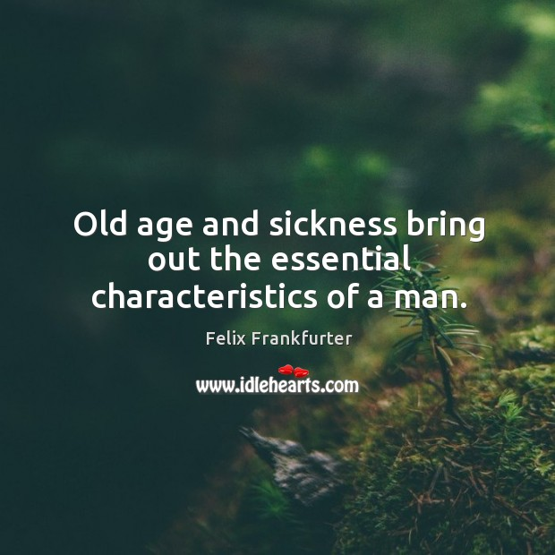 Old age and sickness bring out the essential characteristics of a man. Image