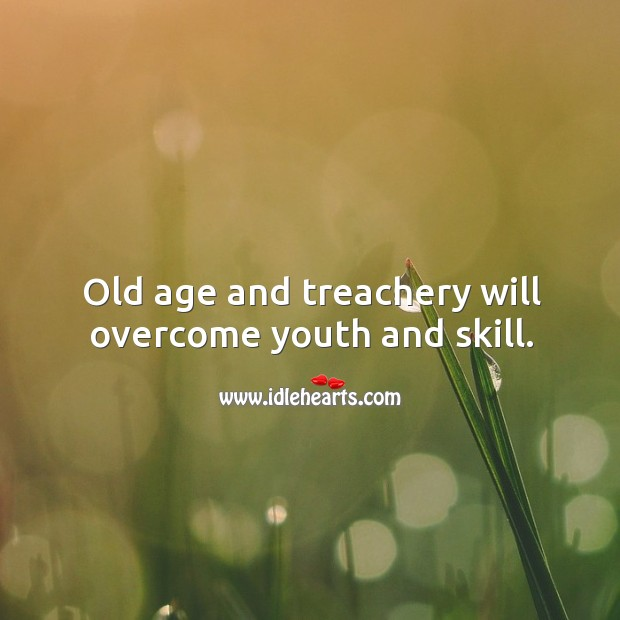 Old age and treachery will overcome youth and skill. Image