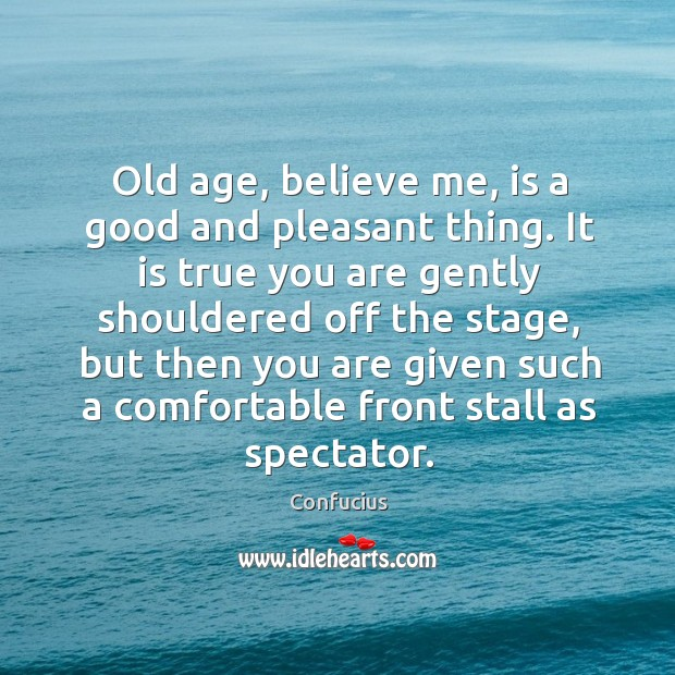 Image, Old age, believe me, is a good and pleasant thing. It is true you are gently shouldered off the stage..