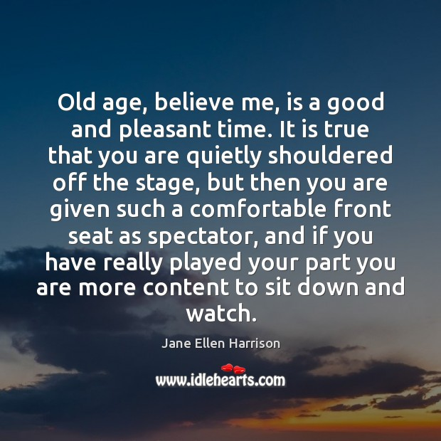 Old age, believe me, is a good and pleasant time. It is Image