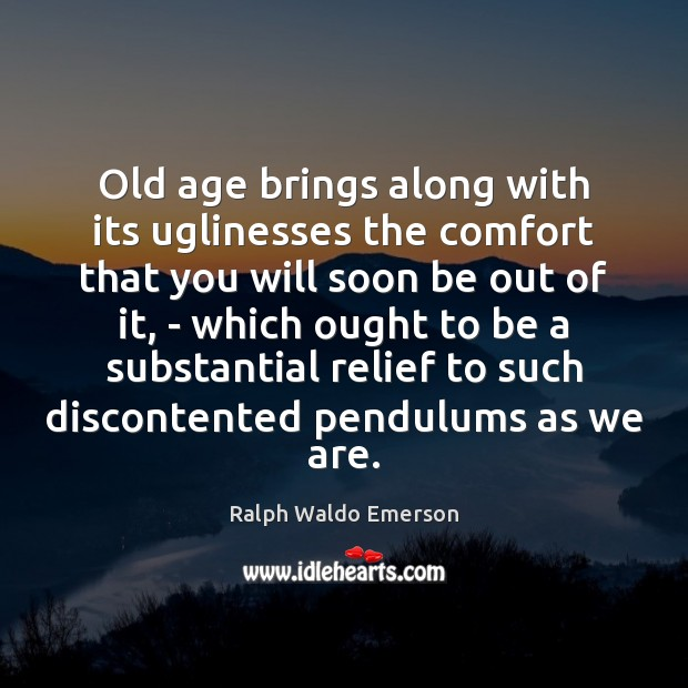 Old age brings along with its uglinesses the comfort that you will Image