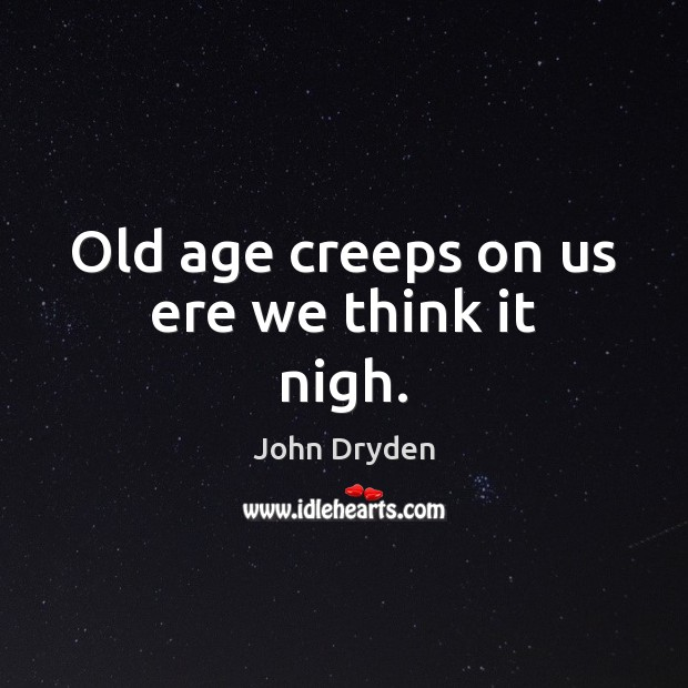 Old age creeps on us ere we think it nigh. John Dryden Picture Quote