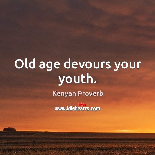 Old age devours your youth. Kenyan Proverbs Image