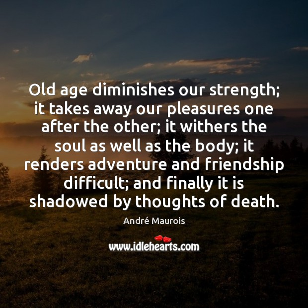 Old age diminishes our strength; it takes away our pleasures one after André Maurois Picture Quote