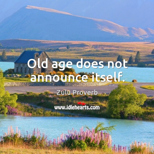 Old age does not announce itself. Zulu Proverbs Image