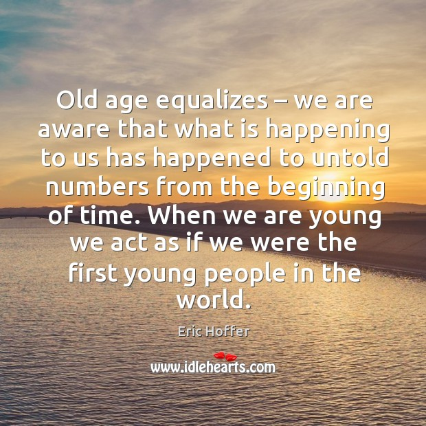 Image, Old age equalizes – we are aware that what is happening to us has happened
