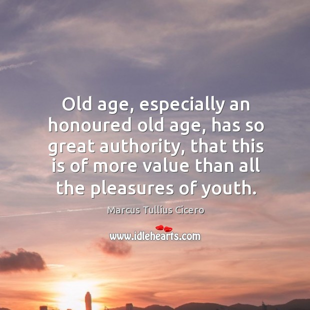 Old age, especially an honoured old age, has so great authority, that this is of more value than all the pleasures of youth. Image