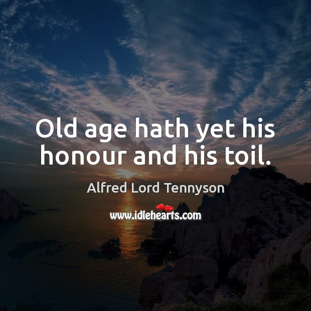 Image, Old age hath yet his honour and his toil.
