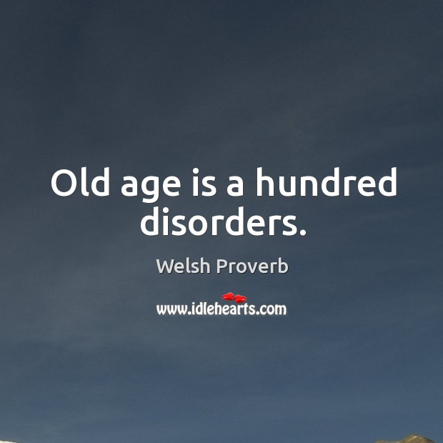 Old age is a hundred disorders. Welsh Proverbs Image