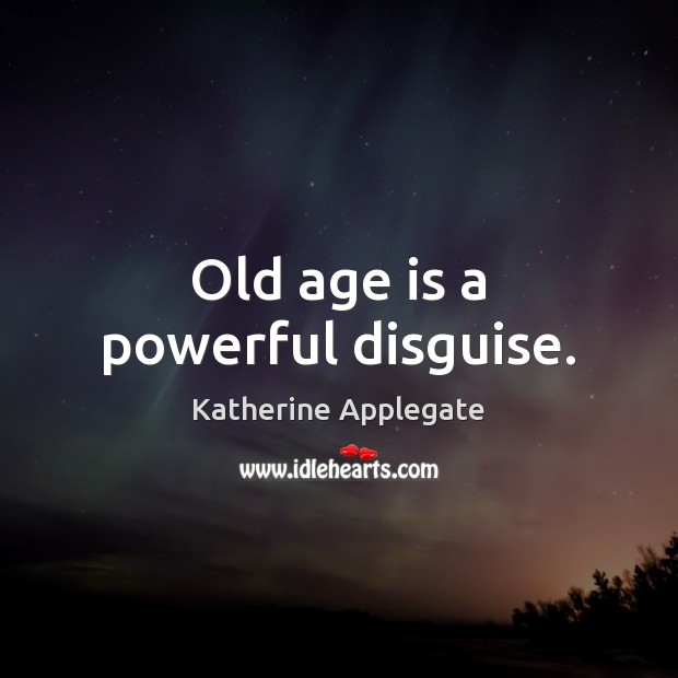 Old age is a powerful disguise. Age Quotes Image