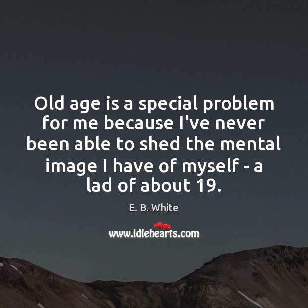 Image, Old age is a special problem for me because I've never been