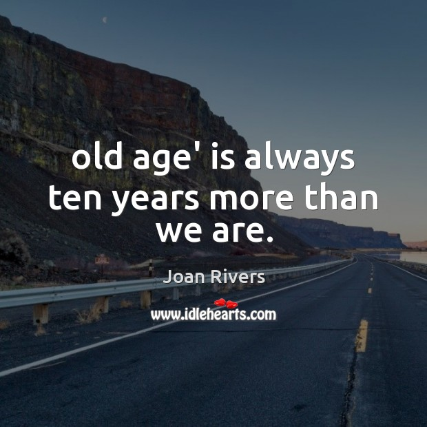 Old age' is always ten years more than we are. Image