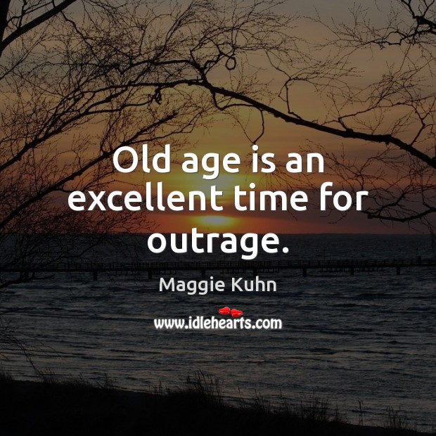 Old age is an excellent time for outrage. Image
