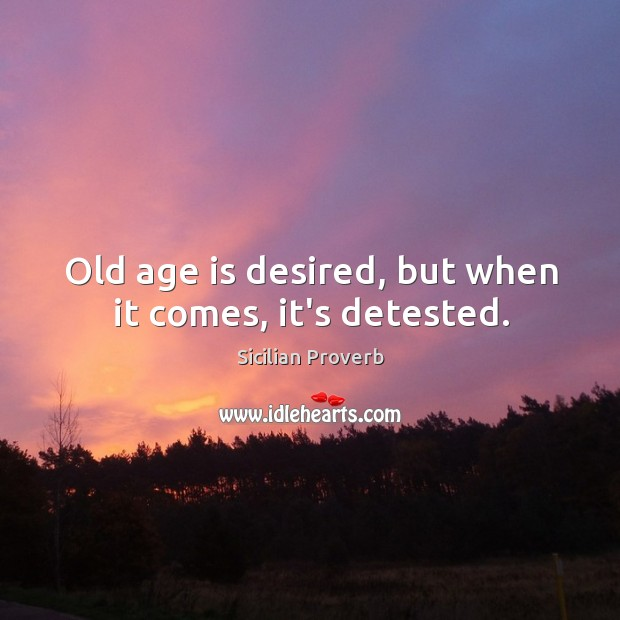 Image, Old age is desired, but when it comes, it's detested.