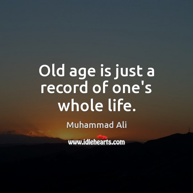 Old age is just a record of one's whole life. Muhammad Ali Picture Quote