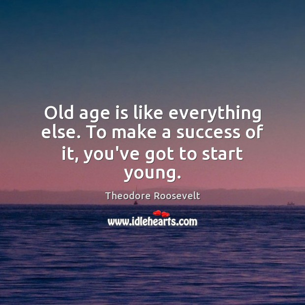 Image, Old age is like everything else. To make a success of it, you've got to start young.