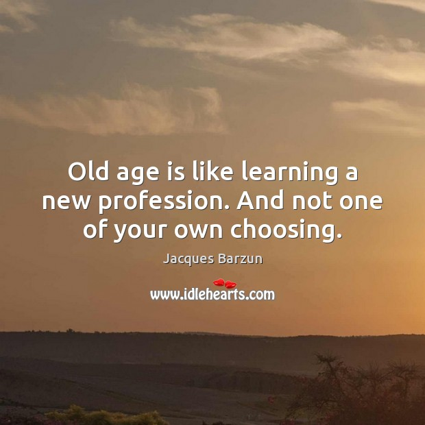 Image, Old age is like learning a new profession. And not one of your own choosing.
