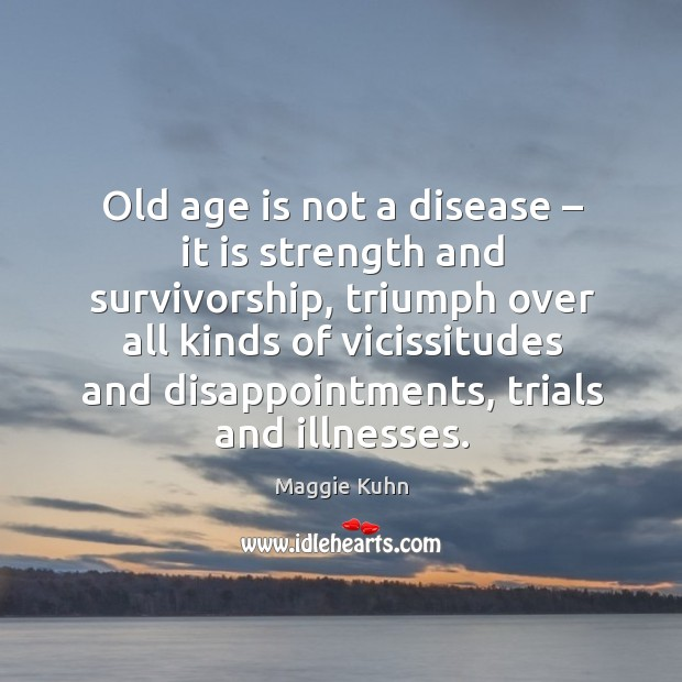 Old age is not a disease – it is strength and survivorship, triumph over all kinds of vicissitudes Image