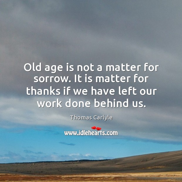Old age is not a matter for sorrow. It is matter for thanks if we have left our work done behind us. Image