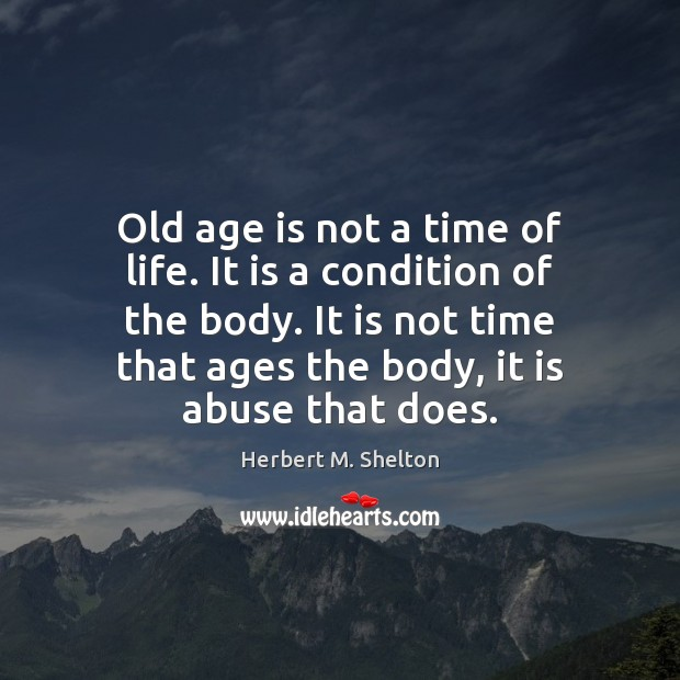 Old age is not a time of life. It is a condition Herbert M. Shelton Picture Quote
