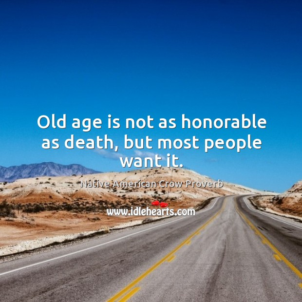 Old age is not as honorable as death, but most people want it. Native American Crow Proverbs Image