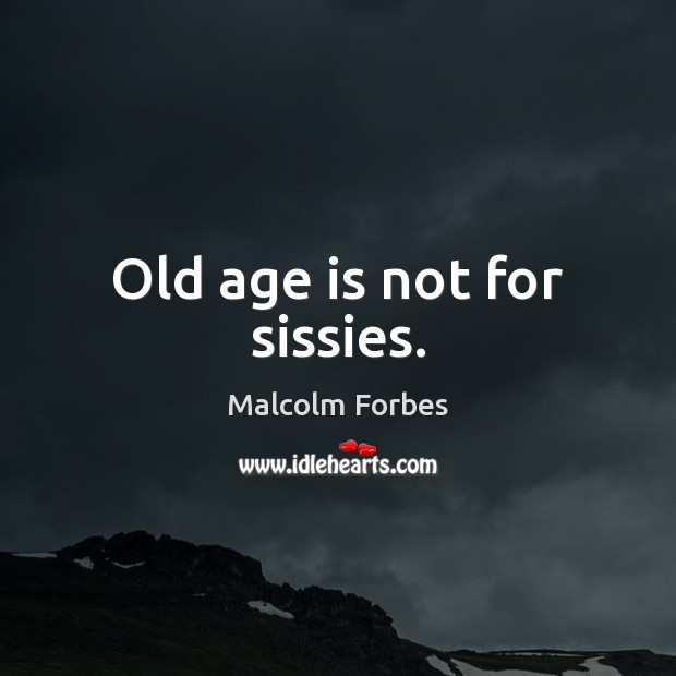 Old age is not for sissies. Malcolm Forbes Picture Quote