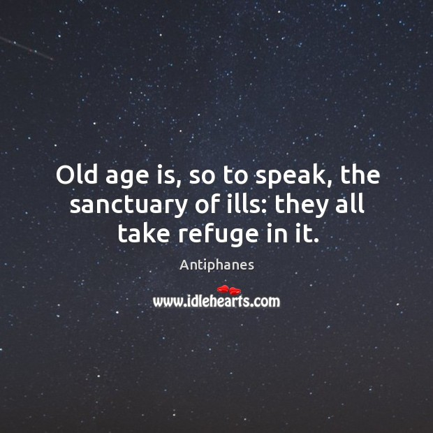 Image, Old age is, so to speak, the sanctuary of ills: they all take refuge in it.