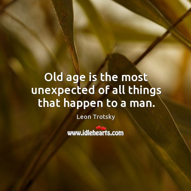 Old age is the most unexpected of all things that happen to a man. Leon Trotsky Picture Quote