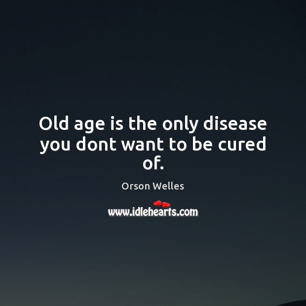 Image, Old age is the only disease you dont want to be cured of.