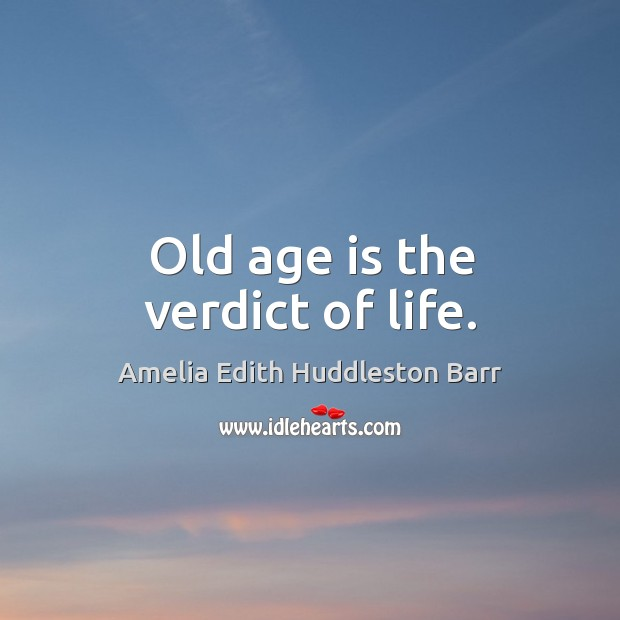 Old age is the verdict of life. Amelia Edith Huddleston Barr Picture Quote
