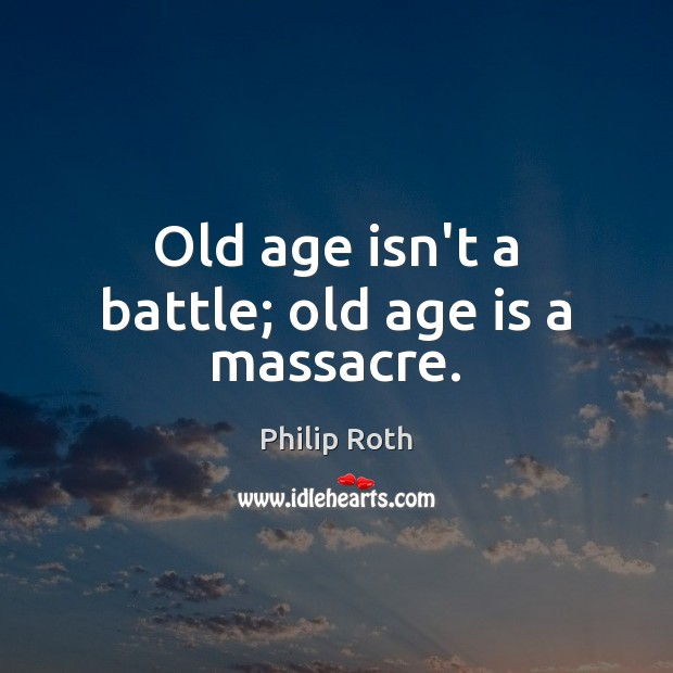 Old age isn't a battle; old age is a massacre. Age Quotes Image
