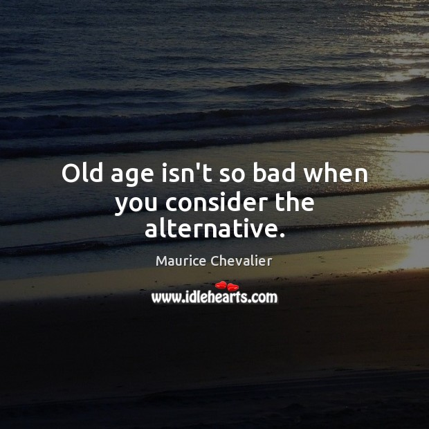 Old age isn't so bad when you consider the alternative. Image