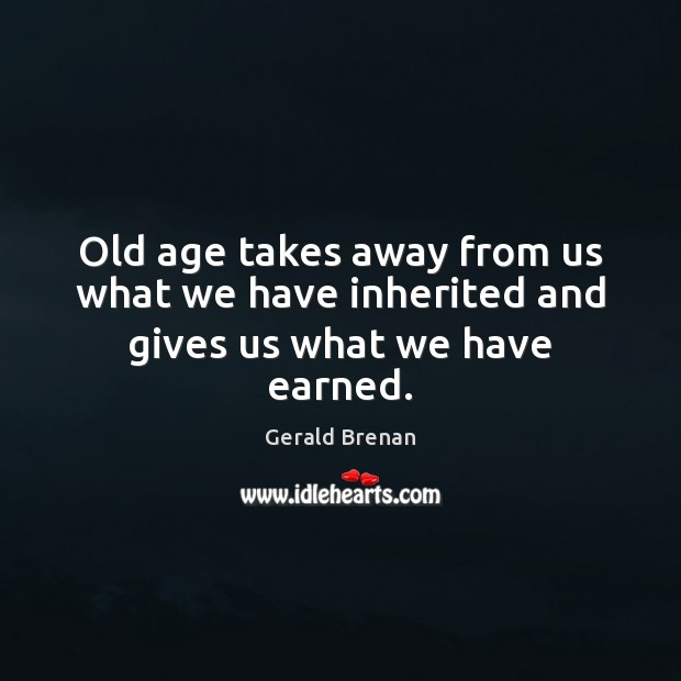 Old age takes away from us what we have inherited and gives us what we have earned. Gerald Brenan Picture Quote