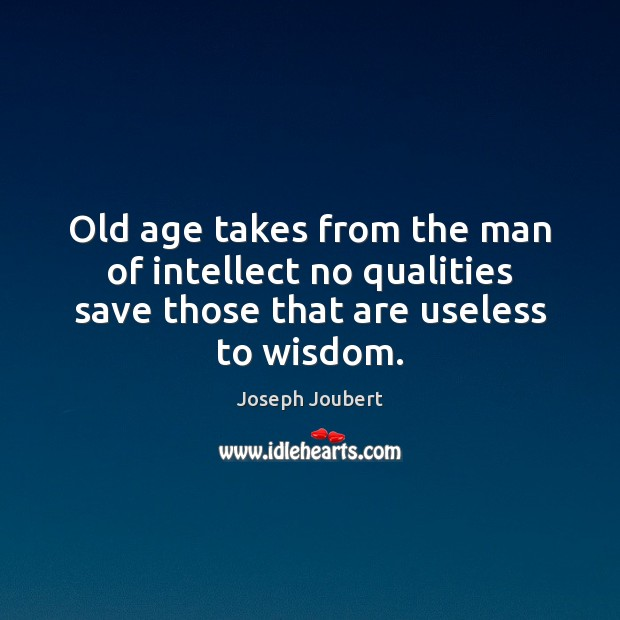 Image, Old age takes from the man of intellect no qualities save those