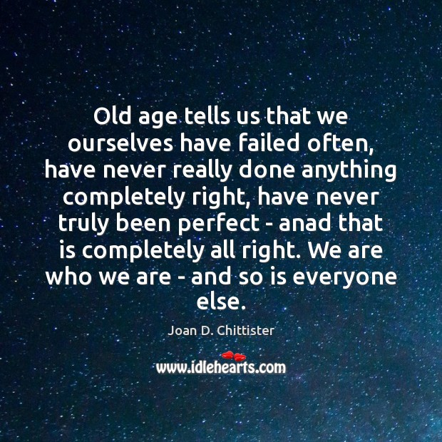 Old age tells us that we ourselves have failed often, have never Image