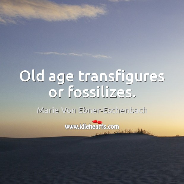 Old age transfigures or fossilizes. Image