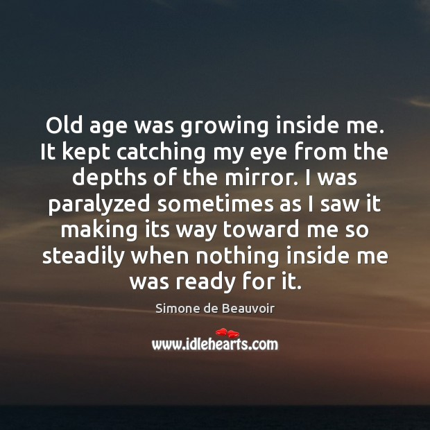 Old age was growing inside me. It kept catching my eye from Simone de Beauvoir Picture Quote
