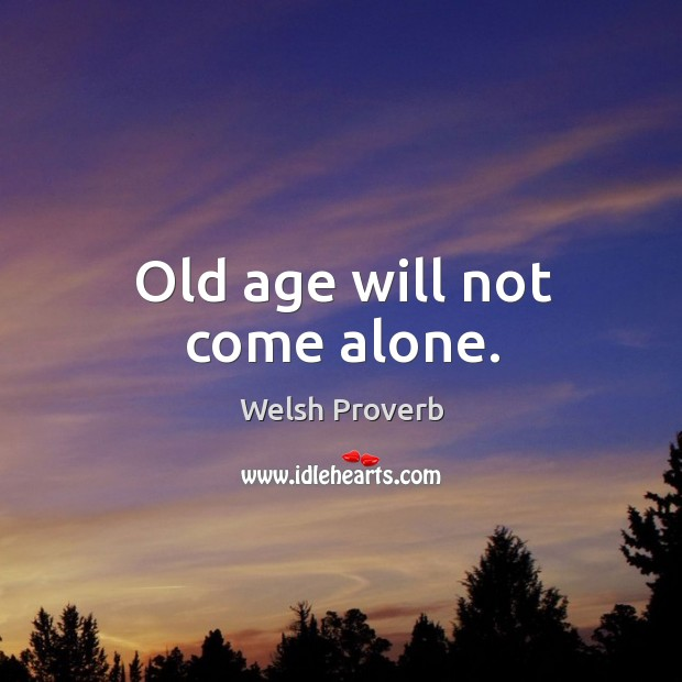 Old age will not come alone. Welsh Proverbs Image