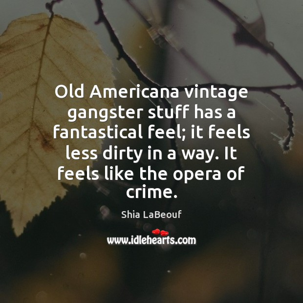 Image, Old Americana vintage gangster stuff has a fantastical feel; it feels less