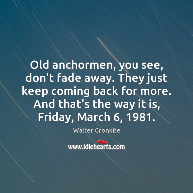 Old anchormen, you see, don't fade away. They just keep coming back Walter Cronkite Picture Quote