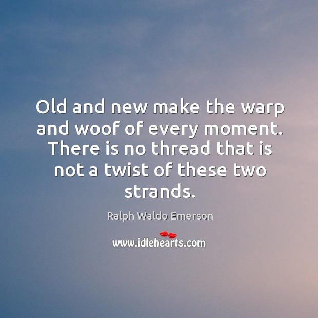 Old and new make the warp and woof of every moment. There Image