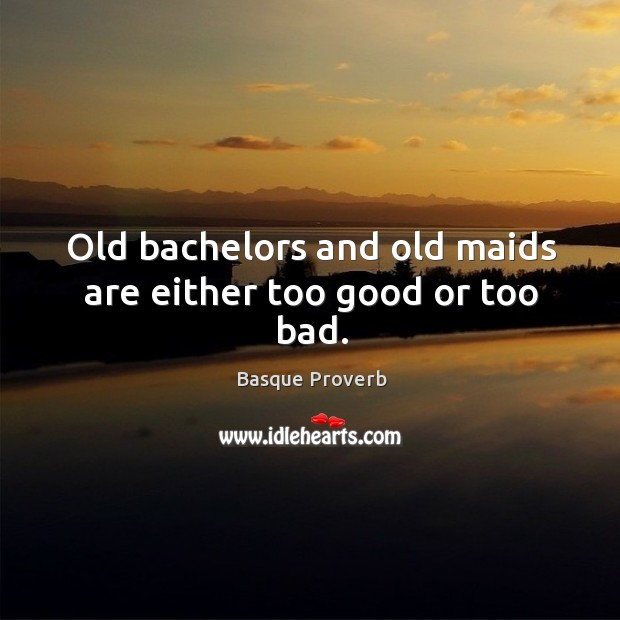 Image, Old bachelors and old maids are either too good or too bad.