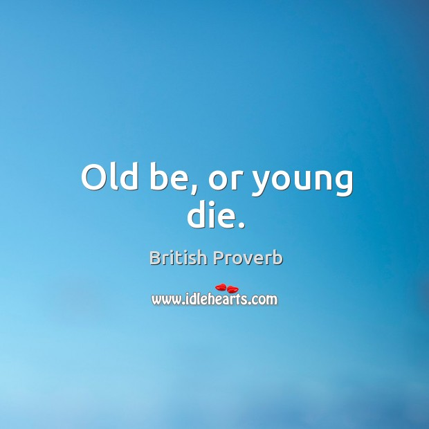 Image, Old be, or young die.