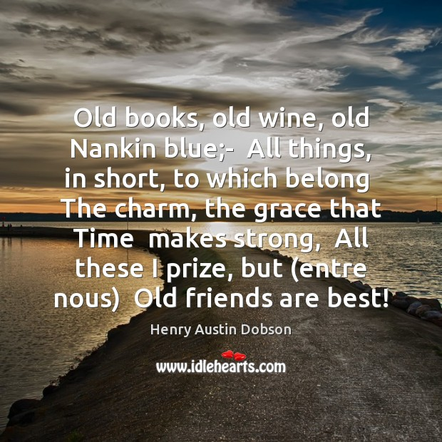Image about Old books, old wine, old Nankin blue;-  All things, in short,