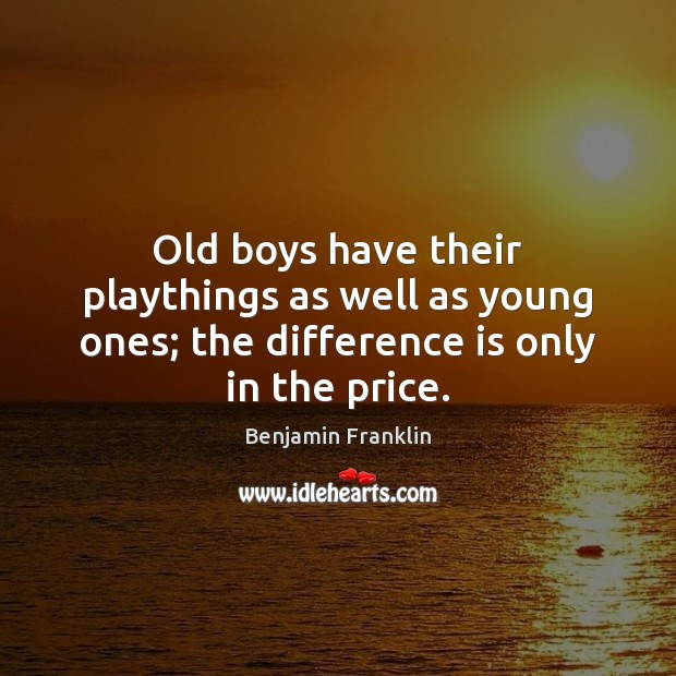 Image, Old boys have their playthings as well as young ones; the difference is only in the price.