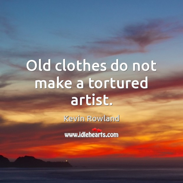 Old clothes do not make a tortured artist. Image