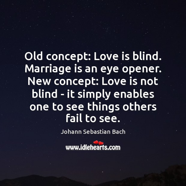 Old concept: Love is blind. Marriage is an eye opener. New concept: Johann Sebastian Bach Picture Quote