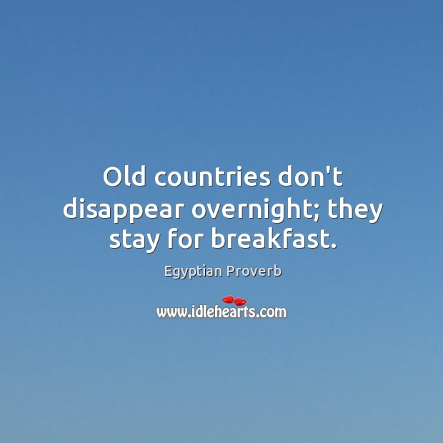 Old countries don't disappear overnight; they stay for breakfast. Egyptian Proverbs Image
